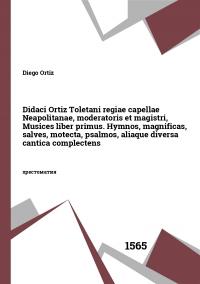 Didaci Ortiz Toletani regiae capellae Neapolitanae, moderatoris et magistri, Musices liber primus. Hymnos, magnificas, salves, motecta, psalmos, aliaque diversa cantica complectens