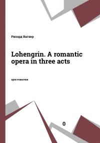 Lohengrin. A romantic opera in three acts