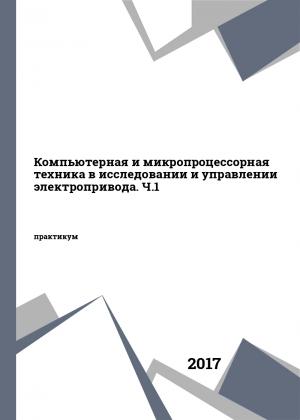 Компьютерная и микропроцессорная техника в исследовании и управлении электропривода. Ч.1